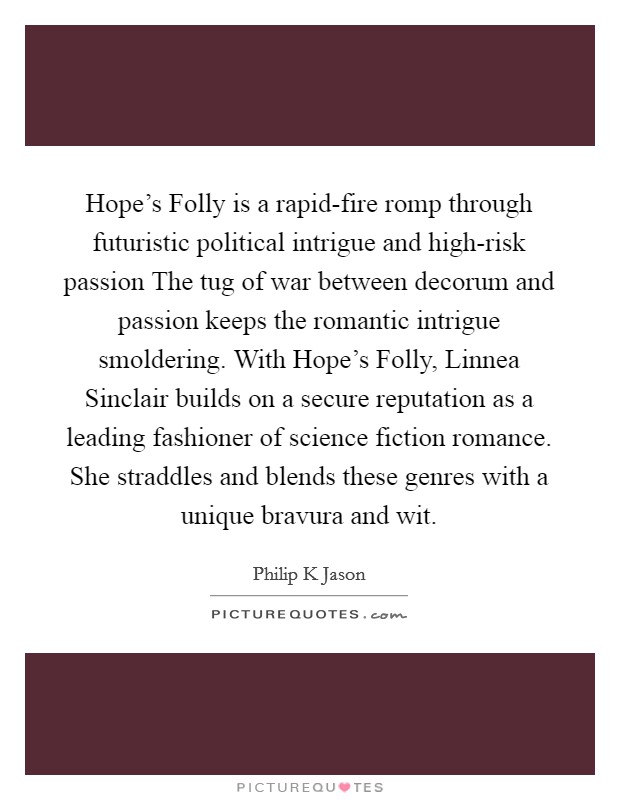 Hope's Folly is a rapid-fire romp through futuristic political intrigue and high-risk passion The tug of war between decorum and passion keeps the romantic intrigue smoldering. With Hope's Folly, Linnea Sinclair builds on a secure reputation as a leading fashioner of science fiction romance. She straddles and blends these genres with a unique bravura and wit Picture Quote #1