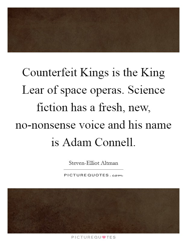 Counterfeit Kings is the King Lear of space operas. Science fiction has a fresh, new, no-nonsense voice and his name is Adam Connell Picture Quote #1