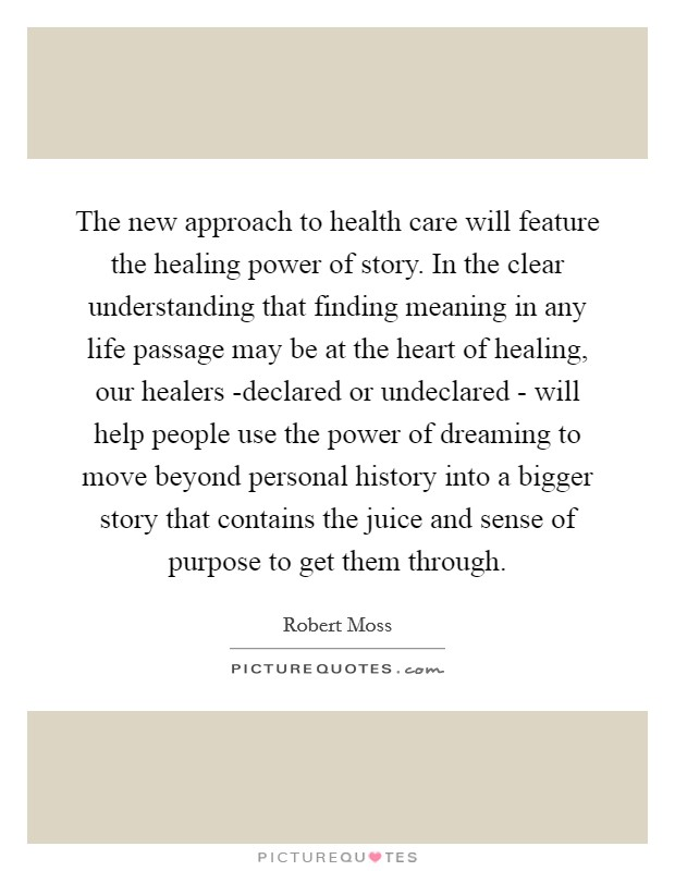 The new approach to health care will feature the healing power of story. In the clear understanding that finding meaning in any life passage may be at the heart of healing, our healers -declared or undeclared - will help people use the power of dreaming to move beyond personal history into a bigger story that contains the juice and sense of purpose to get them through Picture Quote #1