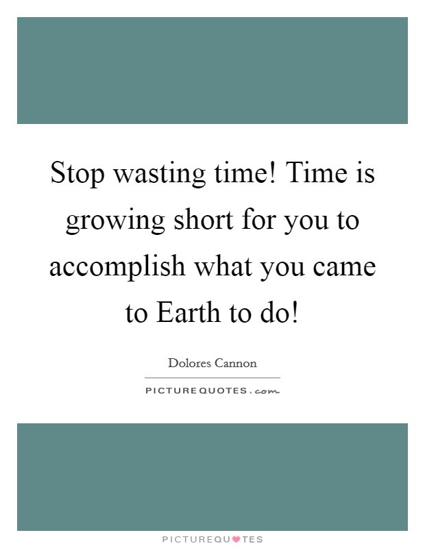 Stop wasting time! Time is growing short for you to accomplish what you came to Earth to do! Picture Quote #1
