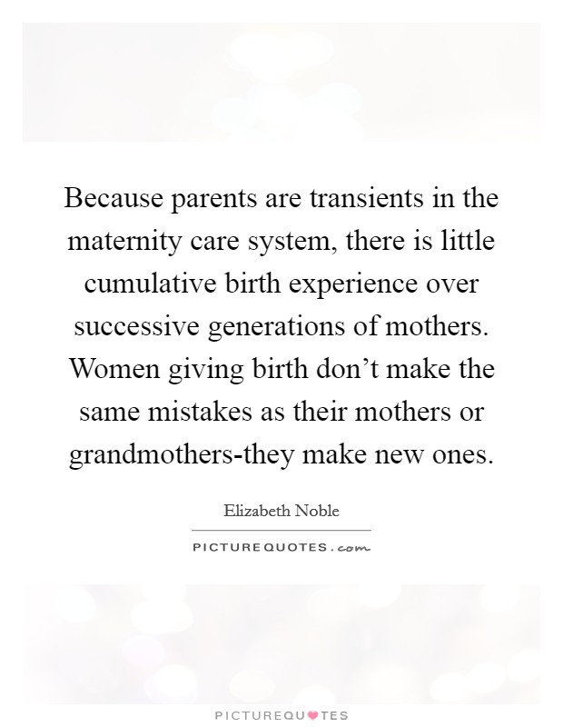 Because parents are transients in the maternity care system, there is little cumulative birth experience over successive generations of mothers. Women giving birth don't make the same mistakes as their mothers or grandmothers-they make new ones Picture Quote #1