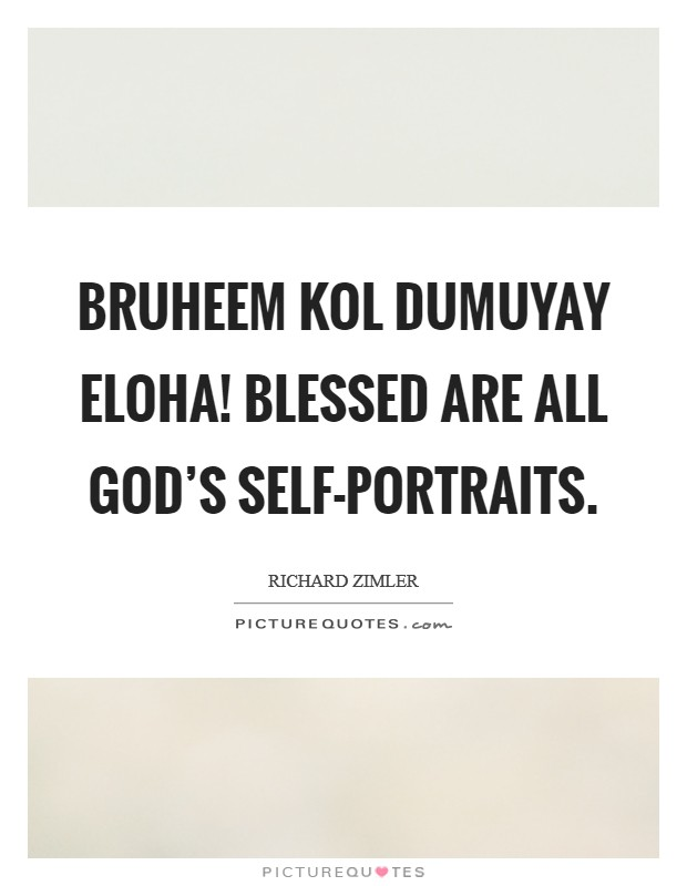 Bruheem kol dumuyay eloha! Blessed are all God's self-portraits Picture Quote #1