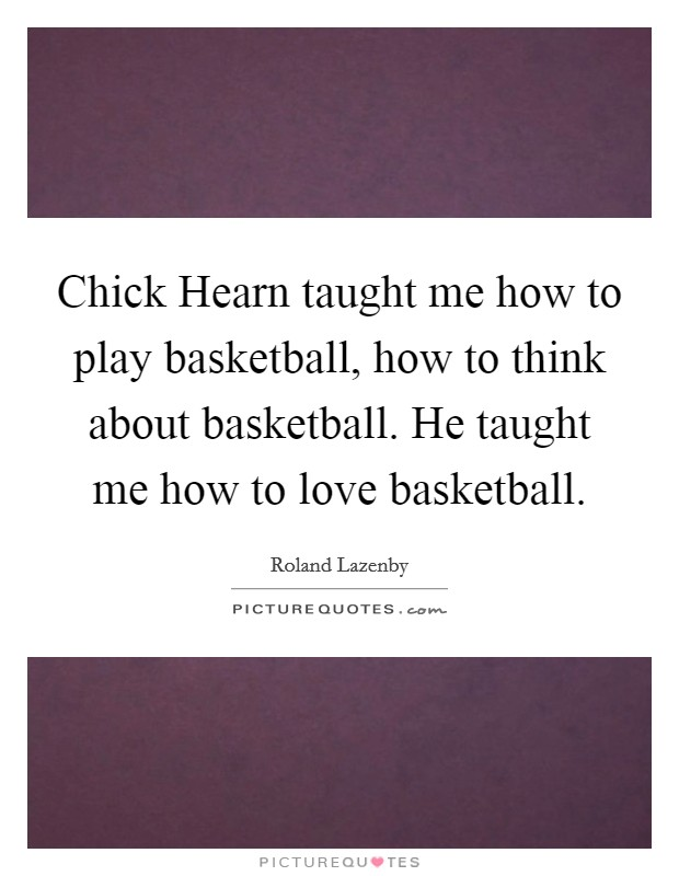 Chick Hearn taught me how to play basketball, how to think about basketball. He taught me how to love basketball Picture Quote #1