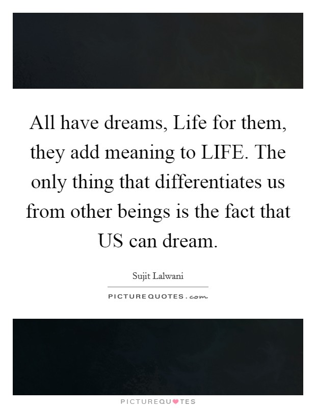 All have dreams, Life for them, they add meaning to LIFE. The only thing that differentiates us from other beings is the fact that US can dream Picture Quote #1