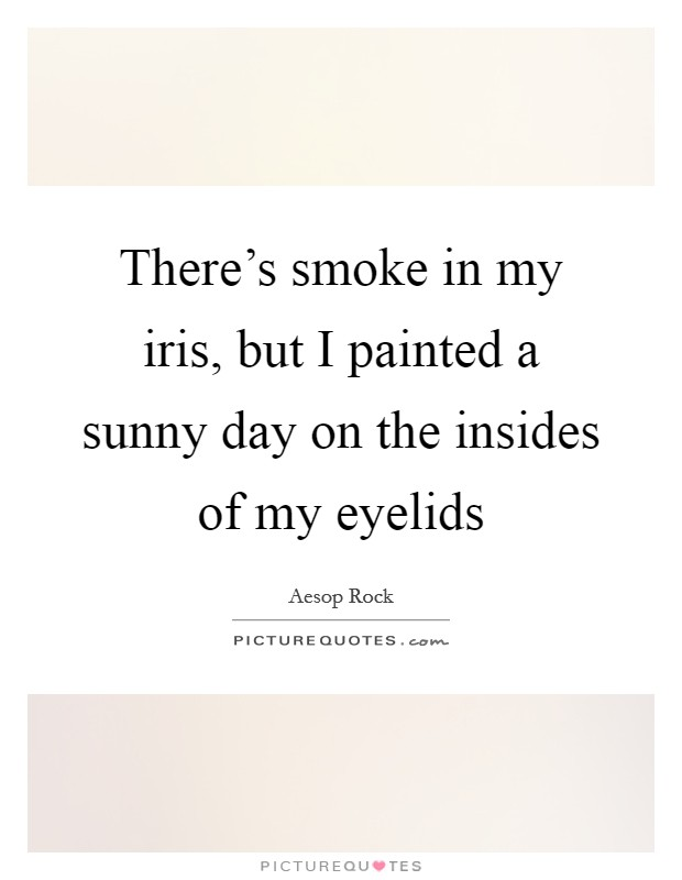 There's smoke in my iris, but I painted a sunny day on the insides of my eyelids Picture Quote #1