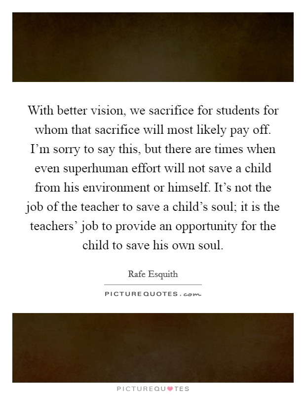 With better vision, we sacrifice for students for whom that sacrifice will most likely pay off. I'm sorry to say this, but there are times when even superhuman effort will not save a child from his environment or himself. It's not the job of the teacher to save a child's soul; it is the teachers' job to provide an opportunity for the child to save his own soul Picture Quote #1