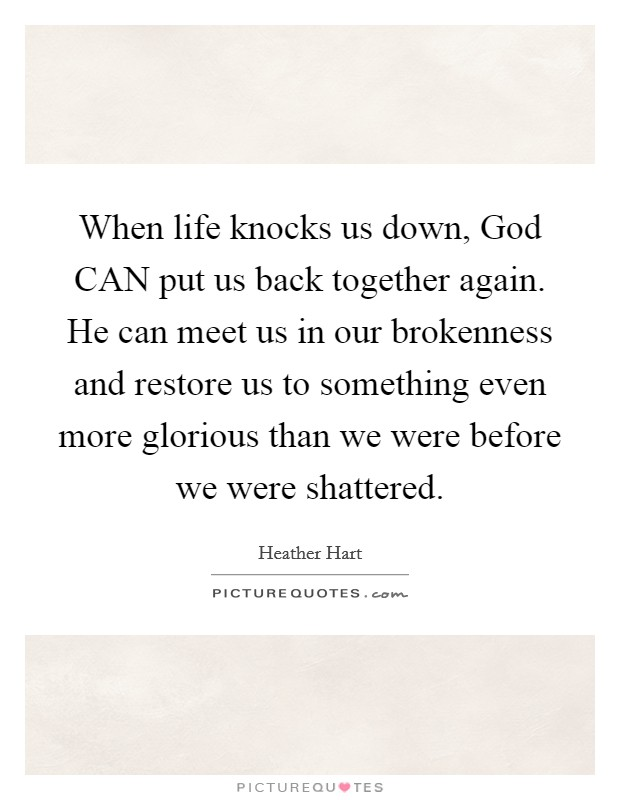 When life knocks us down, God CAN put us back together again. He can meet us in our brokenness and restore us to something even more glorious than we were before we were shattered Picture Quote #1