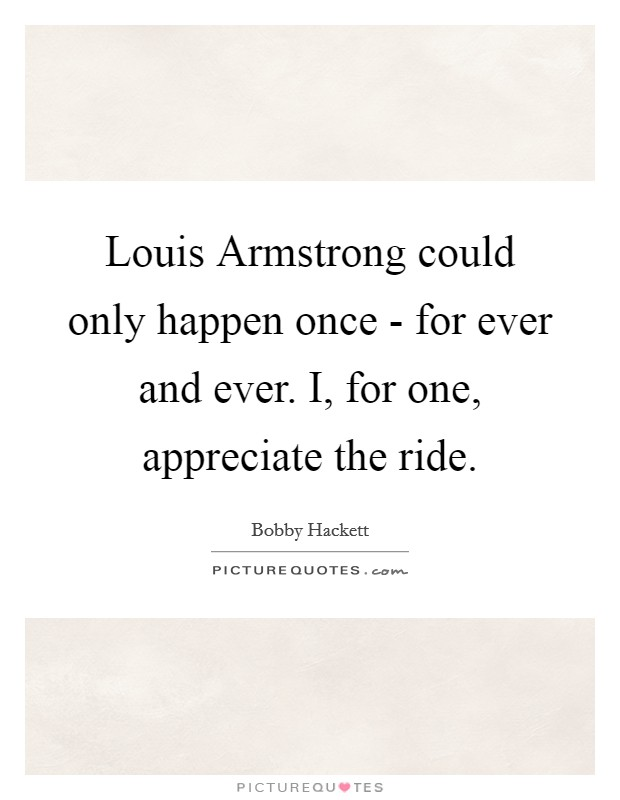Louis Armstrong could only happen once - for ever and ever. I, for one, appreciate the ride Picture Quote #1