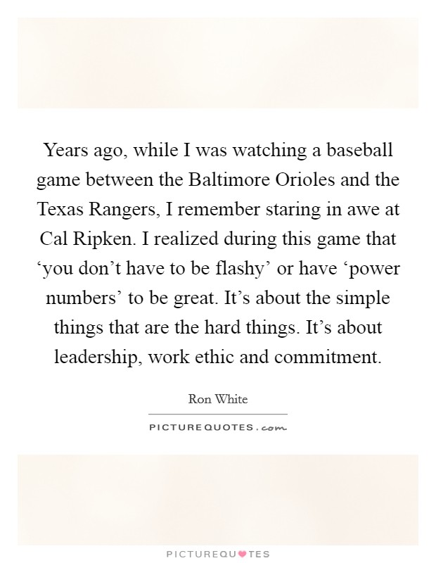 Years ago, while I was watching a baseball game between the Baltimore Orioles and the Texas Rangers, I remember staring in awe at Cal Ripken. I realized during this game that 'you don't have to be flashy' or have 'power numbers' to be great. It's about the simple things that are the hard things. It's about leadership, work ethic and commitment Picture Quote #1