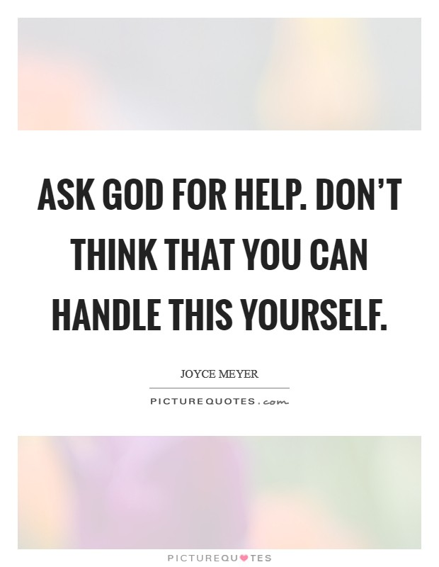 Ask God for help. Don't think that you can handle this yourself Picture Quote #1