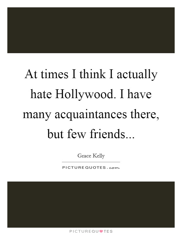 At times I think I actually hate Hollywood. I have many acquaintances there, but few friends Picture Quote #1