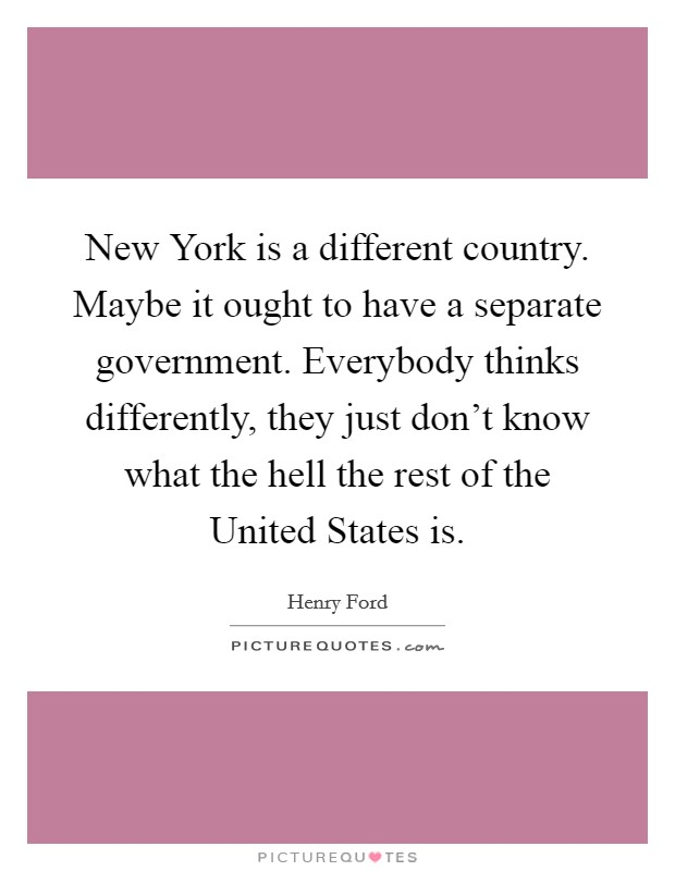 New York is a different country. Maybe it ought to have a separate government. Everybody thinks differently, they just don't know what the hell the rest of the United States is Picture Quote #1
