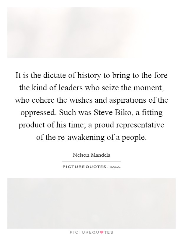 It is the dictate of history to bring to the fore the kind of leaders who seize the moment, who cohere the wishes and aspirations of the oppressed. Such was Steve Biko, a fitting product of his time; a proud representative of the re-awakening of a people Picture Quote #1