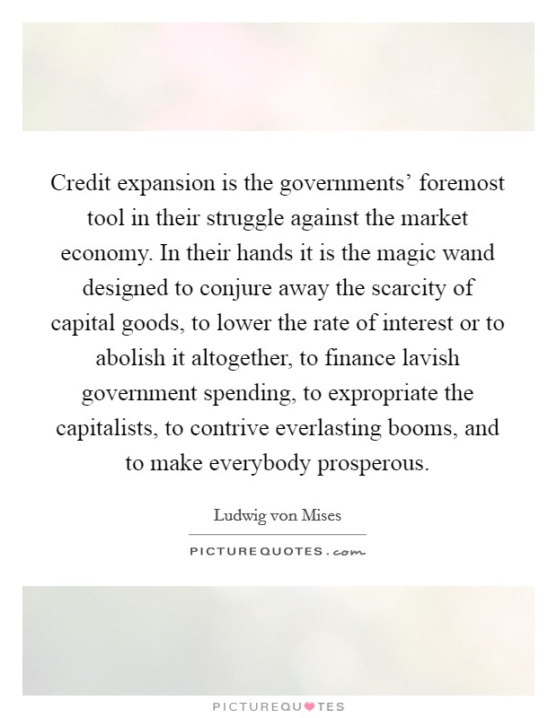 Credit expansion is the governments' foremost tool in their struggle against the market economy. In their hands it is the magic wand designed to conjure away the scarcity of capital goods, to lower the rate of interest or to abolish it altogether, to finance lavish government spending, to expropriate the capitalists, to contrive everlasting booms, and to make everybody prosperous Picture Quote #1