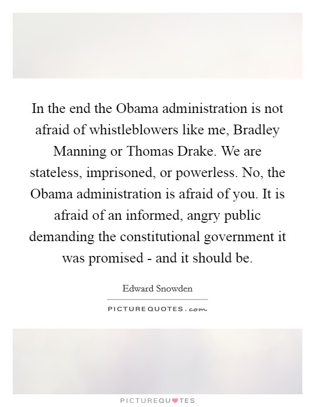 In the end the Obama administration is not afraid of whistleblowers like me, Bradley Manning or Thomas Drake. We are stateless, imprisoned, or powerless. No, the Obama administration is afraid of you. It is afraid of an informed, angry public demanding the constitutional government it was promised - and it should be Picture Quote #1