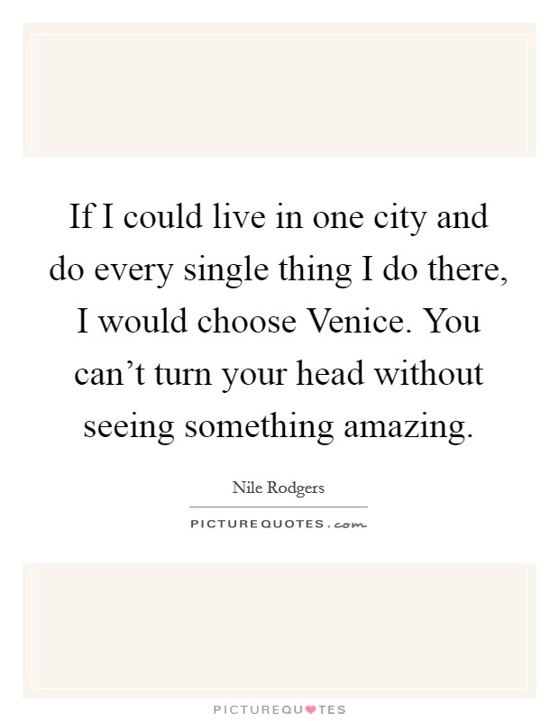 If I could live in one city and do every single thing I do there, I would choose Venice. You can't turn your head without seeing something amazing Picture Quote #1