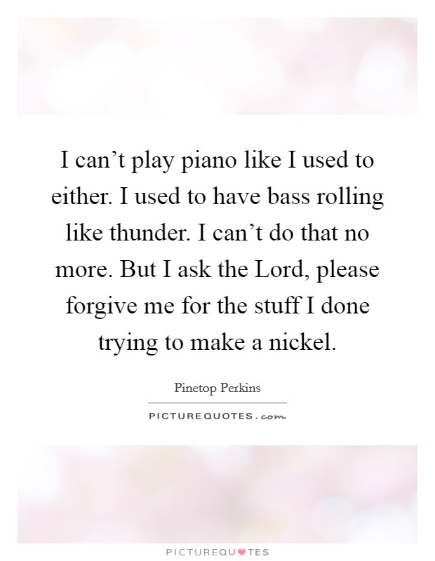 I can't play piano like I used to either. I used to have bass rolling like thunder. I can't do that no more. But I ask the Lord, please forgive me for the stuff I done trying to make a nickel Picture Quote #1