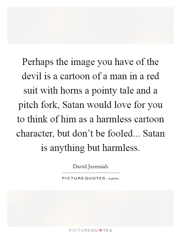 Perhaps the image you have of the devil is a cartoon of a man in a red suit with horns a pointy tale and a pitch fork, Satan would love for you to think of him as a harmless cartoon character, but don't be fooled... Satan is anything but harmless Picture Quote #1