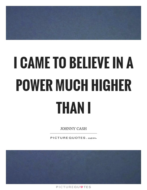 I came to believe in a power much higher than I Picture Quote #1