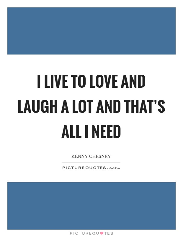 I live to love and laugh a lot and that's all I need Picture Quote #1