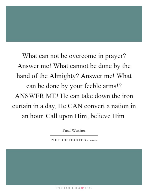 What can not be overcome in prayer? Answer me! What cannot be done by the hand of the Almighty? Answer me! What can be done by your feeble arms!? ANSWER ME! He can take down the iron curtain in a day, He CAN convert a nation in an hour. Call upon Him, believe Him Picture Quote #1