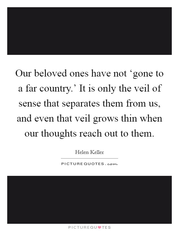 Our beloved ones have not 'gone to a far country.' It is only the veil of sense that separates them from us, and even that veil grows thin when our thoughts reach out to them Picture Quote #1
