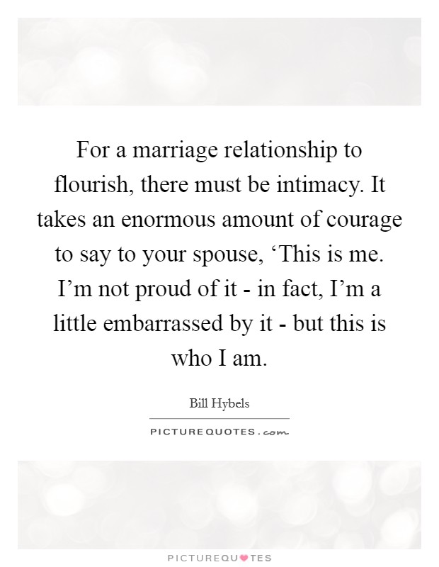 For a marriage relationship to flourish, there must be intimacy. It takes an enormous amount of courage to say to your spouse, 'This is me. I'm not proud of it - in fact, I'm a little embarrassed by it - but this is who I am Picture Quote #1