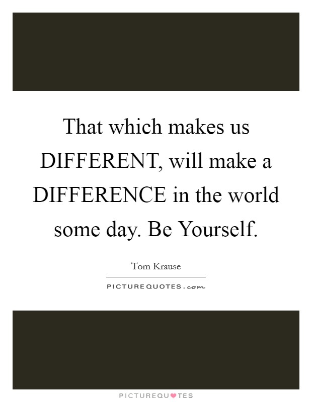 That which makes us DIFFERENT, will make a DIFFERENCE in the world some day. Be Yourself Picture Quote #1