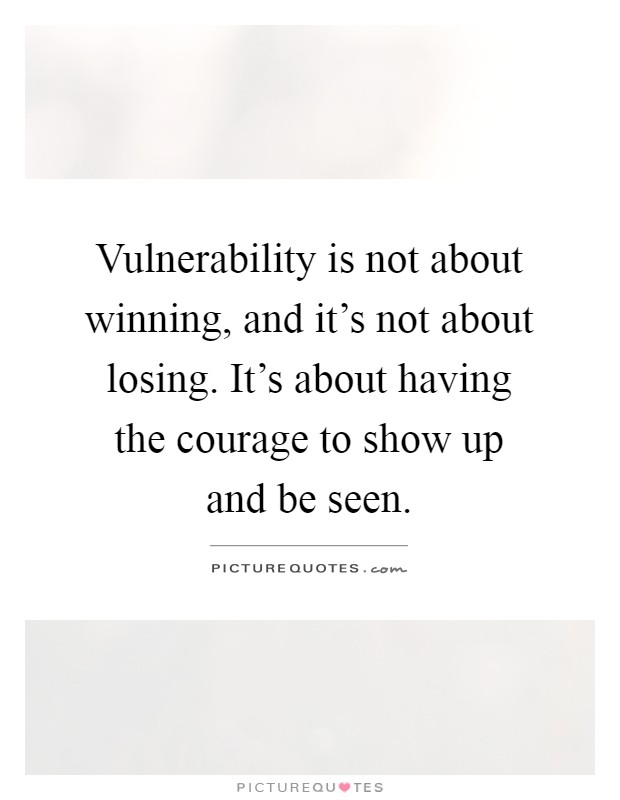 Vulnerability is not about winning, and it's not about losing. It's about having the courage to show up and be seen Picture Quote #1