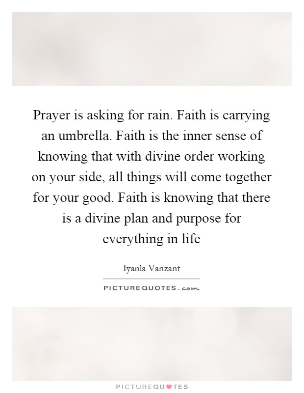 Prayer is asking for rain. Faith is carrying an umbrella. Faith is the inner sense of knowing that with divine order working on your side, all things will come together for your good. Faith is knowing that there is a divine plan and purpose for everything in life Picture Quote #1