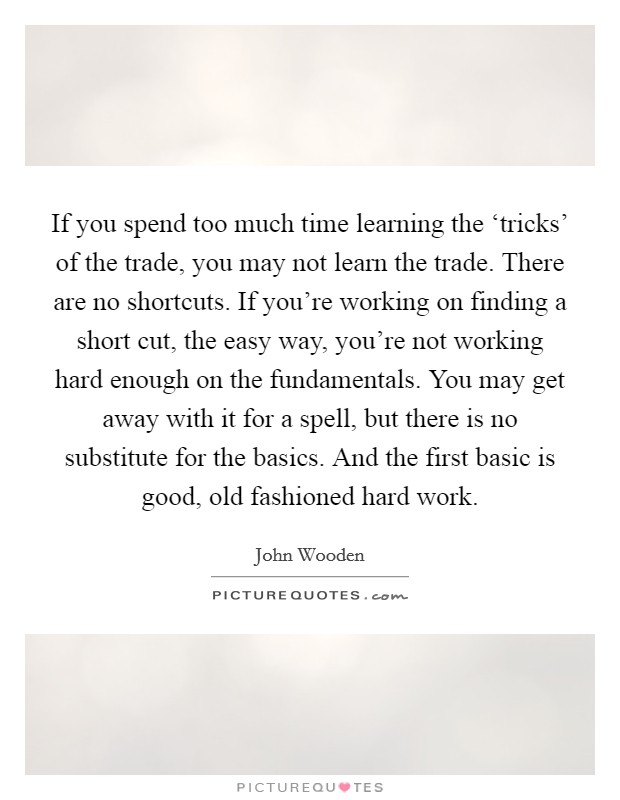 If you spend too much time learning the 'tricks' of the trade, you may not learn the trade. There are no shortcuts. If you're working on finding a short cut, the easy way, you're not working hard enough on the fundamentals. You may get away with it for a spell, but there is no substitute for the basics. And the first basic is good, old fashioned hard work Picture Quote #1