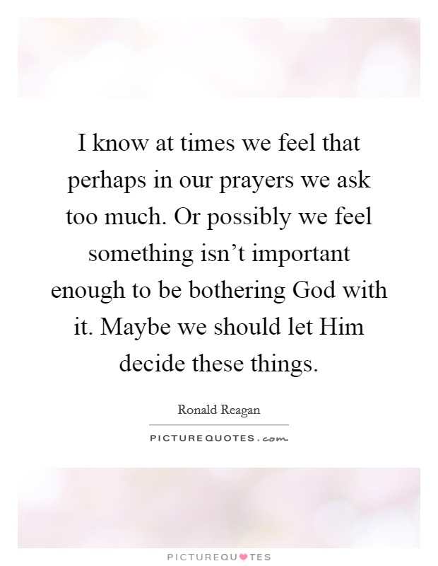 I know at times we feel that perhaps in our prayers we ask too much. Or possibly we feel something isn't important enough to be bothering God with it. Maybe we should let Him decide these things Picture Quote #1