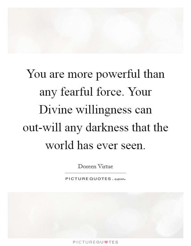 You are more powerful than any fearful force. Your Divine willingness can out-will any darkness that the world has ever seen Picture Quote #1