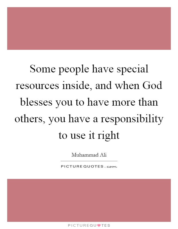 Some people have special resources inside, and when God blesses you to have more than others, you have a responsibility to use it right Picture Quote #1