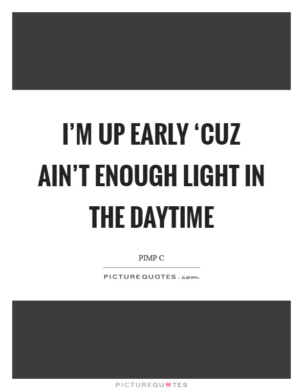 I'm up early 'cuz ain't enough light in the daytime Picture Quote #1