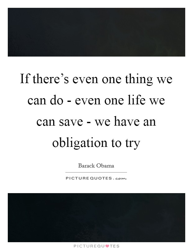 If there's even one thing we can do - even one life we can save - we have an obligation to try Picture Quote #1