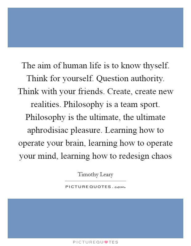 The aim of human life is to know thyself. Think for yourself. Question authority. Think with your friends. Create, create new realities. Philosophy is a team sport. Philosophy is the ultimate, the ultimate aphrodisiac pleasure. Learning how to operate your brain, learning how to operate your mind, learning how to redesign chaos Picture Quote #1