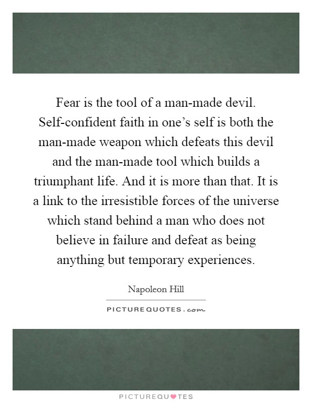 Fear is the tool of a man-made devil. Self-confident faith in one's self is both the man-made weapon which defeats this devil and the man-made tool which builds a triumphant life. And it is more than that. It is a link to the irresistible forces of the universe which stand behind a man who does not believe in failure and defeat as being anything but temporary experiences Picture Quote #1