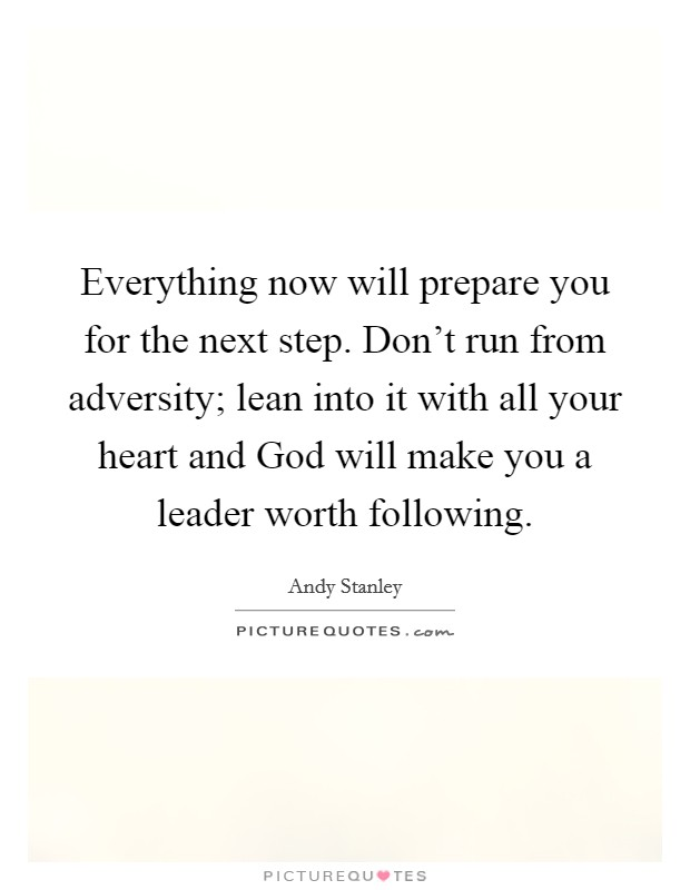 Everything now will prepare you for the next step. Don't run from adversity; lean into it with all your heart and God will make you a leader worth following Picture Quote #1