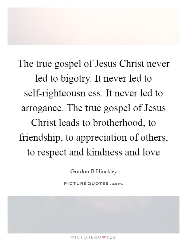The true gospel of Jesus Christ never led to bigotry. It never led to self-righteousn ess. It never led to arrogance. The true gospel of Jesus Christ leads to brotherhood, to friendship, to appreciation of others, to respect and kindness and love Picture Quote #1