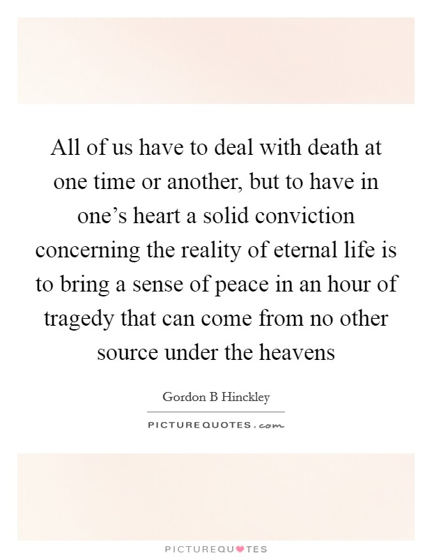 All of us have to deal with death at one time or another, but to have in one's heart a solid conviction concerning the reality of eternal life is to bring a sense of peace in an hour of tragedy that can come from no other source under the heavens Picture Quote #1