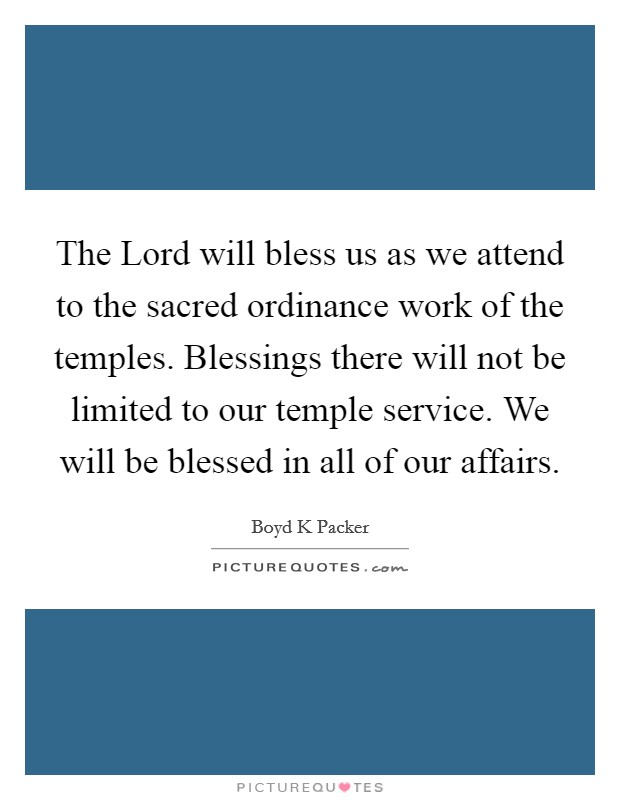 The Lord will bless us as we attend to the sacred ordinance work of the temples. Blessings there will not be limited to our temple service. We will be blessed in all of our affairs Picture Quote #1