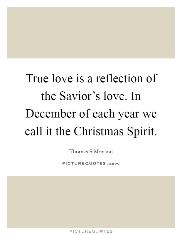 True love is a reflection of the Savior's love. In December of each year we call it the Christmas Spirit Picture Quote #1