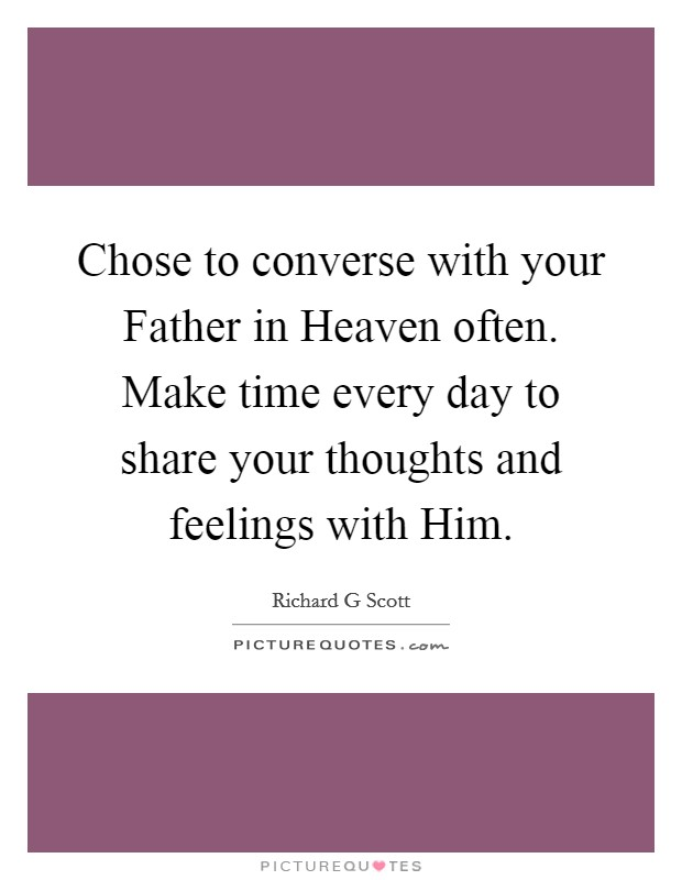 Chose to converse with your Father in Heaven often. Make time every day to share your thoughts and feelings with Him Picture Quote #1