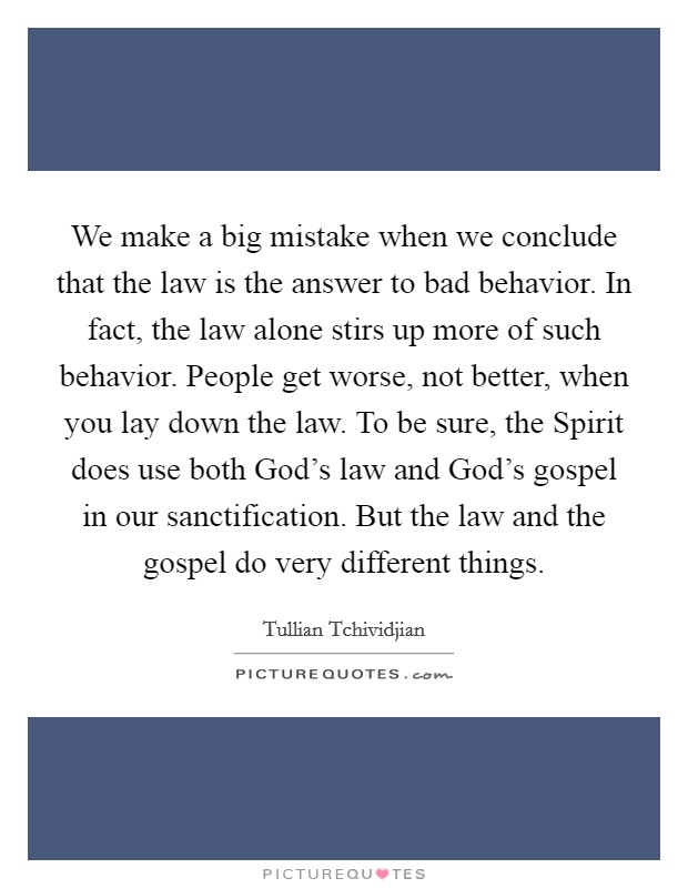 We make a big mistake when we conclude that the law is the answer to bad behavior. In fact, the law alone stirs up more of such behavior. People get worse, not better, when you lay down the law. To be sure, the Spirit does use both God's law and God's gospel in our sanctification. But the law and the gospel do very different things Picture Quote #1
