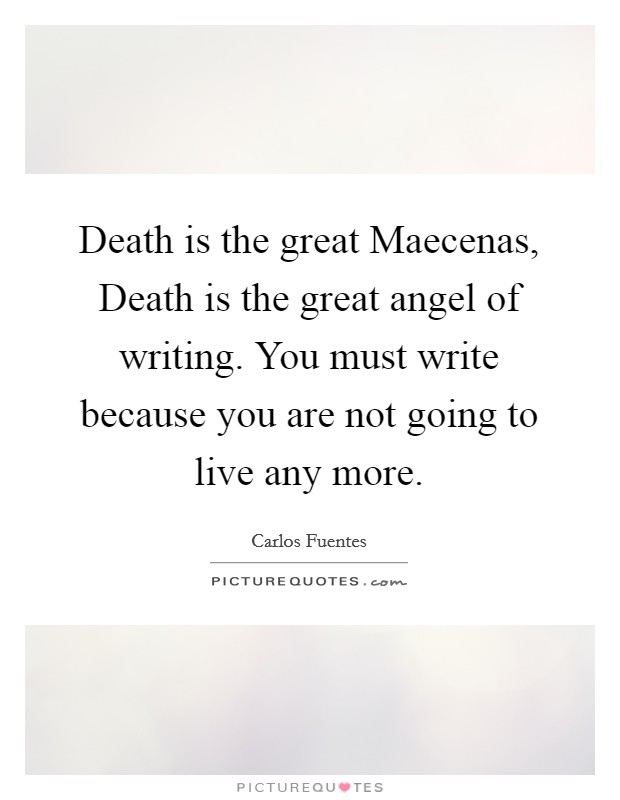 Death is the great Maecenas, Death is the great angel of writing. You must write because you are not going to live any more Picture Quote #1