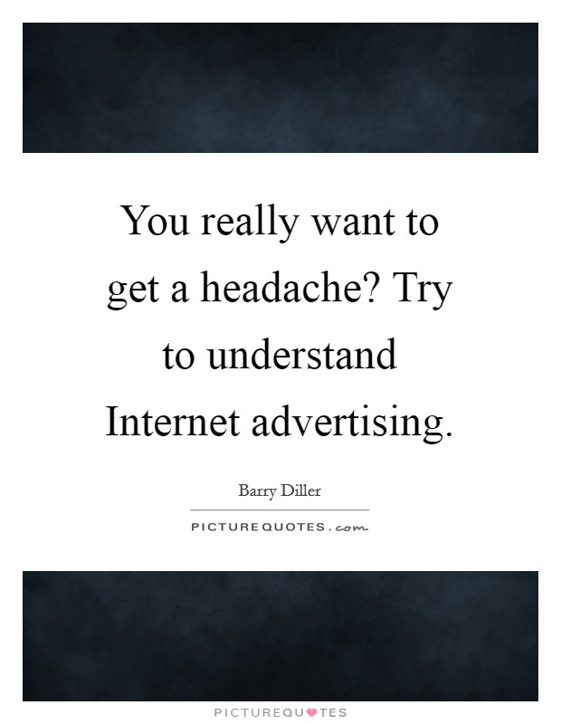 You really want to get a headache? Try to understand Internet advertising Picture Quote #1