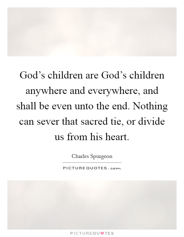 God's children are God's children anywhere and everywhere, and shall be even unto the end. Nothing can sever that sacred tie, or divide us from his heart Picture Quote #1