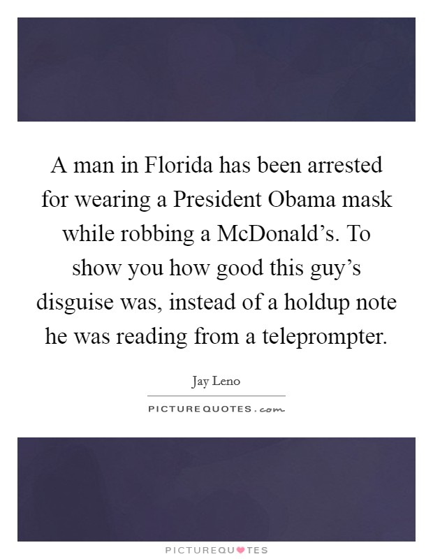 A man in Florida has been arrested for wearing a President Obama mask while robbing a McDonald's. To show you how good this guy's disguise was, instead of a holdup note he was reading from a teleprompter Picture Quote #1