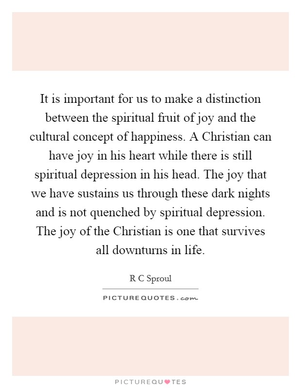 It is important for us to make a distinction between the spiritual fruit of joy and the cultural concept of happiness. A Christian can have joy in his heart while there is still spiritual depression in his head. The joy that we have sustains us through these dark nights and is not quenched by spiritual depression. The joy of the Christian is one that survives all downturns in life Picture Quote #1